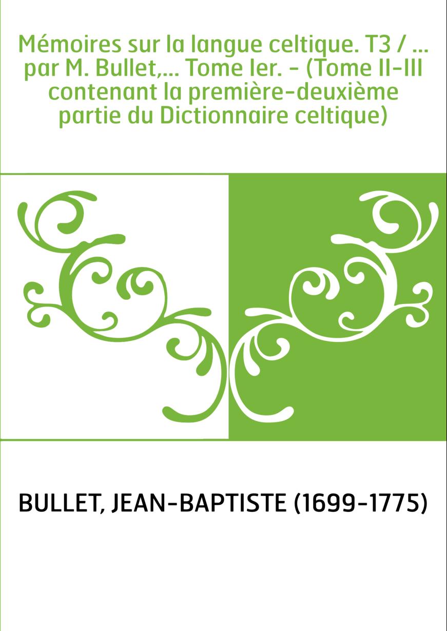 Mémoires sur la langue celtique. T3 / ... par M. Bullet,... Tome Ier. - (Tome II-III contenant la première-deuxième partie du Di