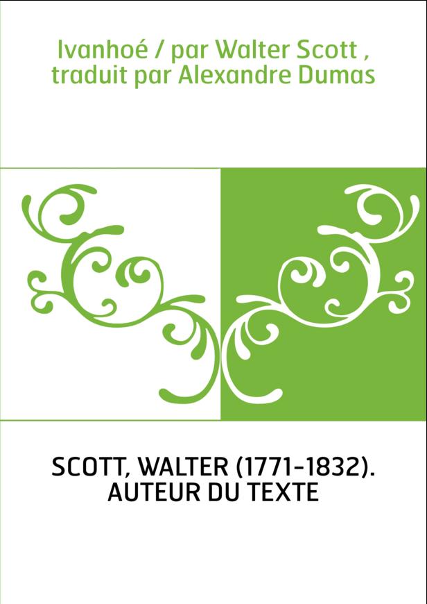 Ivanhoé / par Walter Scott , traduit par Alexandre Dumas