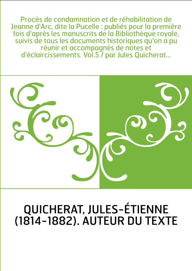 Procès de condamnation et de réhabilitation de Jeanne d'Arc, dite la Pucelle : publiés pour la première fois d'après les manuscr