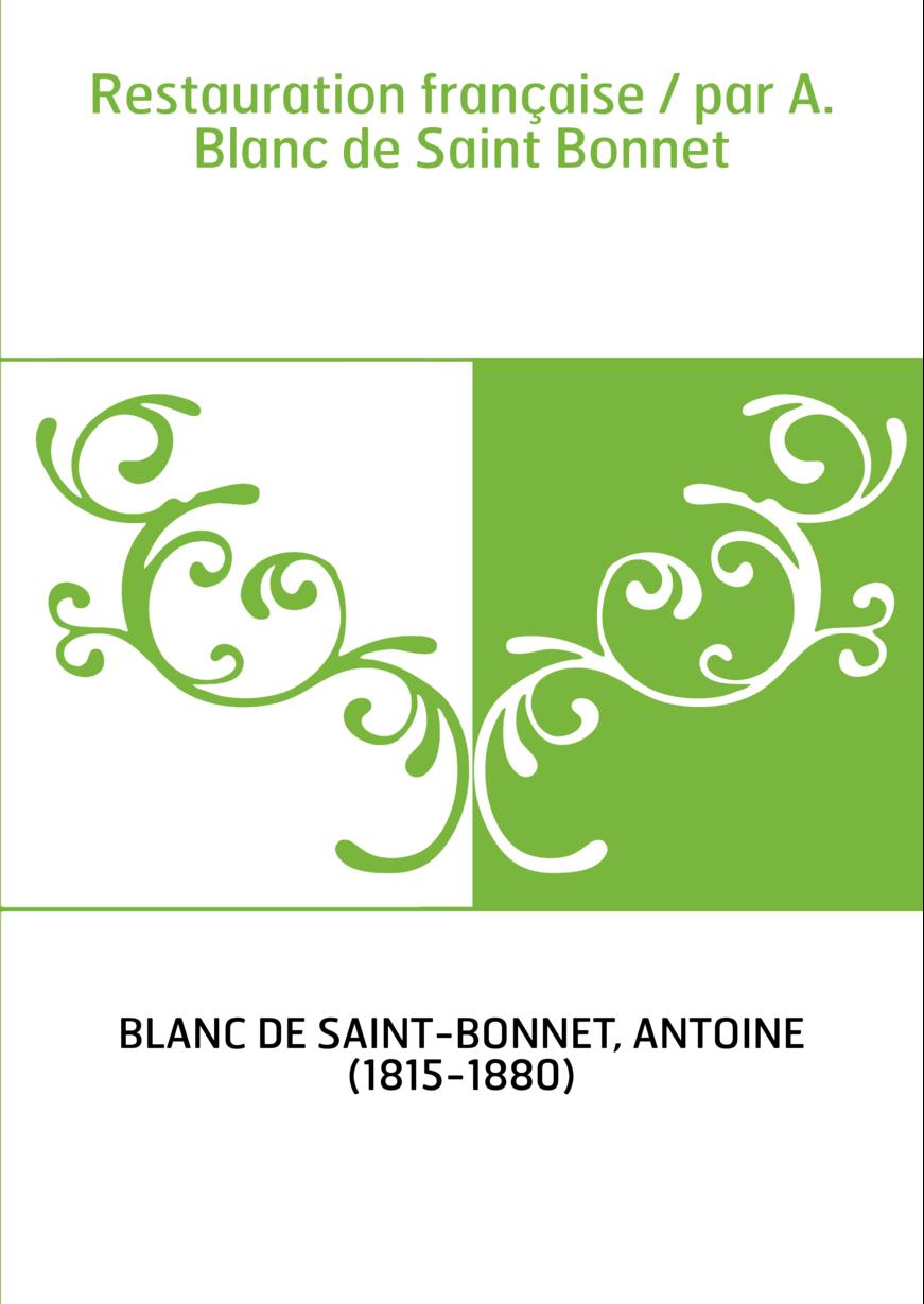 Restauration française / par A. Blanc de Saint Bonnet