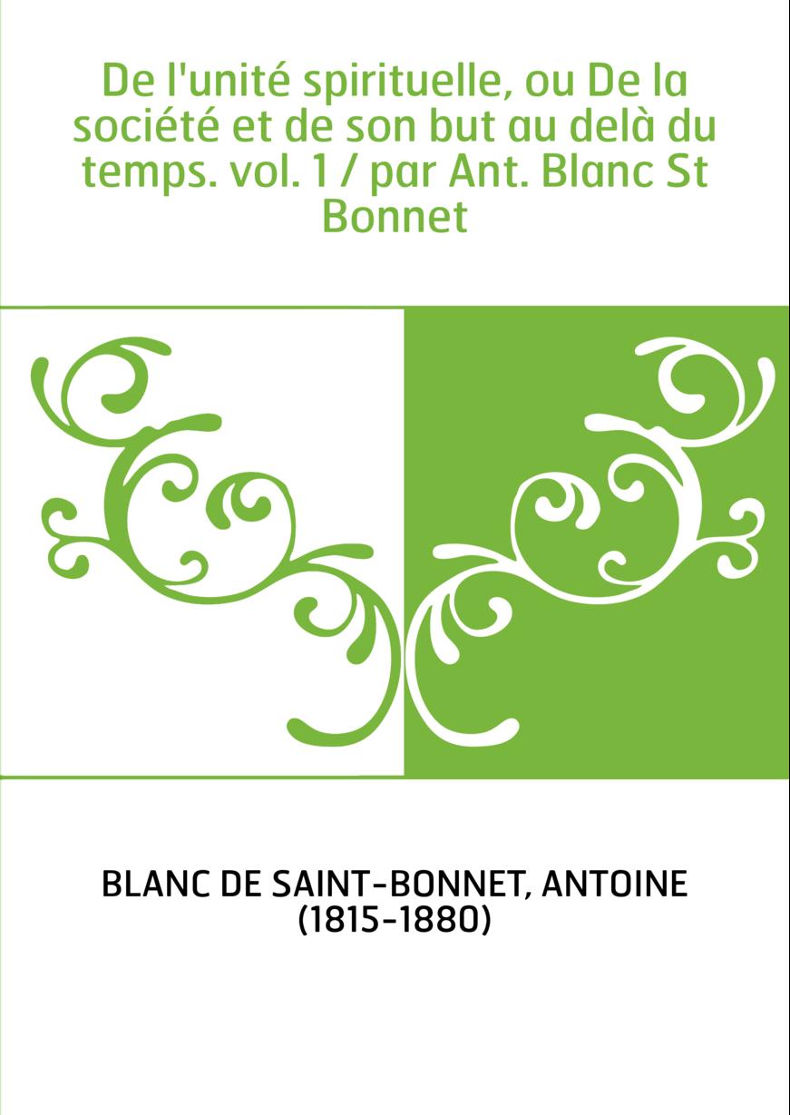 De l'unité spirituelle, ou De la société et de son but au delà du temps. vol. 1 / par Ant. Blanc St Bonnet