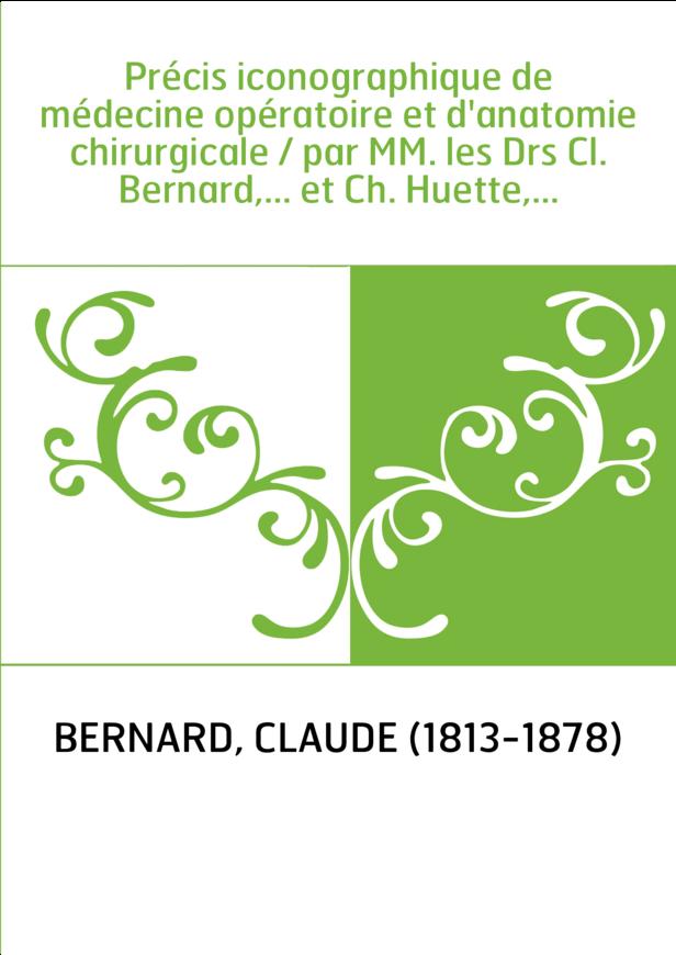 Précis iconographique de médecine opératoire et d'anatomie chirurgicale / par MM. les Drs Cl. Bernard,... et Ch. Huette,...