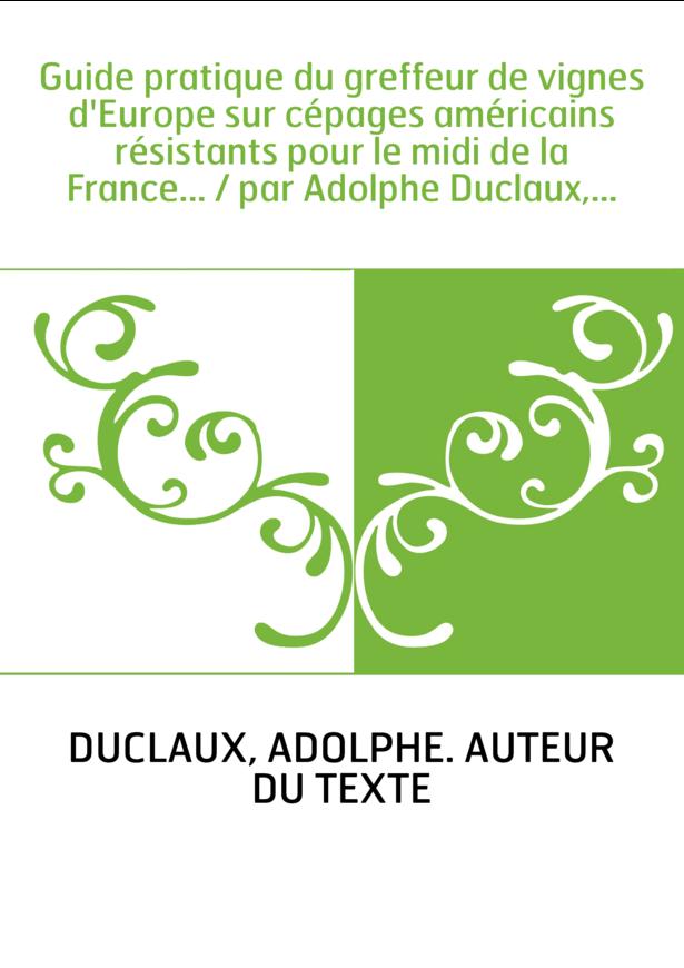 Guide pratique du greffeur de vignes d'Europe sur cépages américains résistants pour le midi de la France... / par Adolphe Ducla