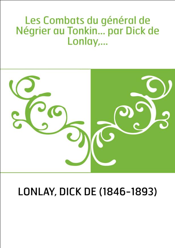 Les Combats du général de Négrier au Tonkin... par Dick de Lonlay,...