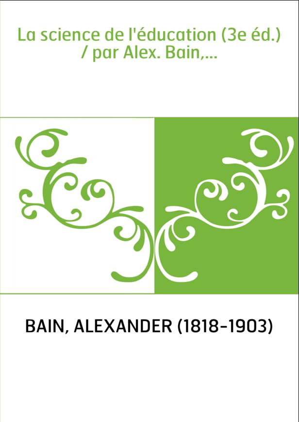 La science de l'éducation (3e éd.) / par Alex. Bain,...