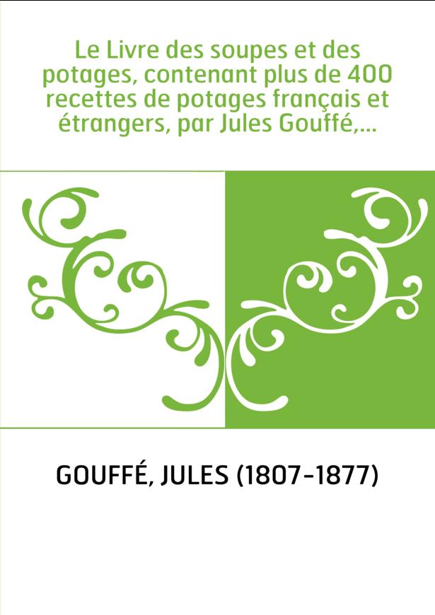 Le Livre des soupes et des potages, contenant plus de 400 recettes de potages français et étrangers, par Jules Gouffé,...