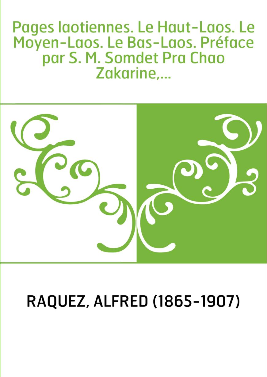Pages laotiennes. Le Haut-Laos. Le Moyen-Laos. Le Bas-Laos. Préface par S. M. Somdet Pra Chao Zakarine,...