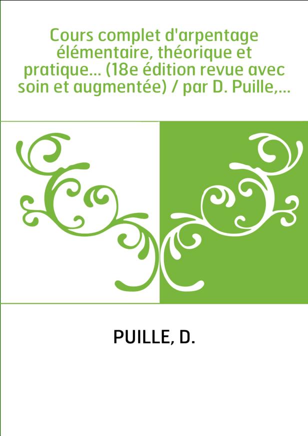Cours complet d'arpentage élémentaire, théorique et pratique... (18e édition revue avec soin et augmentée) / par D. Puille,...