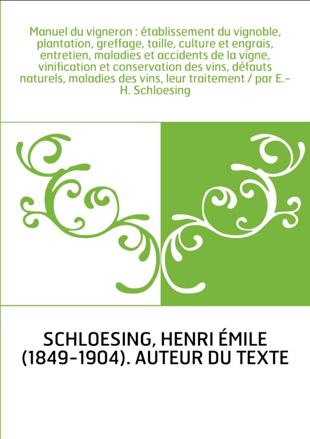 Manuel du vigneron : établissement du vignoble, plantation, greffage, taille, culture et engrais, entretien, maladies et acciden