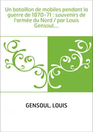 Un bataillon de mobiles pendant la guerre de 1870-71 : souvenirs de l'armée du Nord / par Louis Gensoul,...