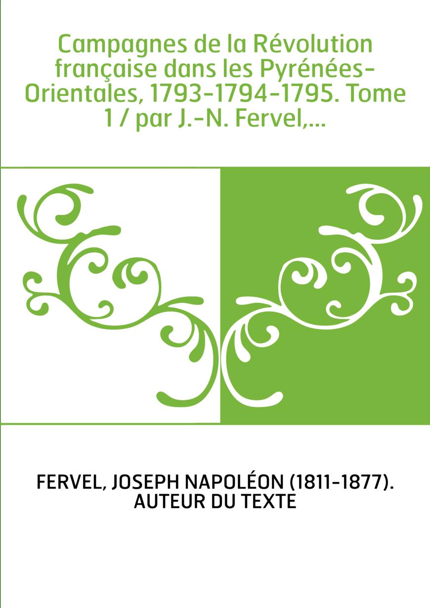 Campagnes de la Révolution française dans les Pyrénées-Orientales, 1793-1794-1795. Tome 1 / par J.-N. Fervel,...