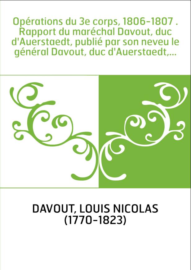 Opérations du 3e corps, 1806-1807 . Rapport du maréchal Davout, duc d'Auerstaedt, publié par son neveu le général Davout, duc d'