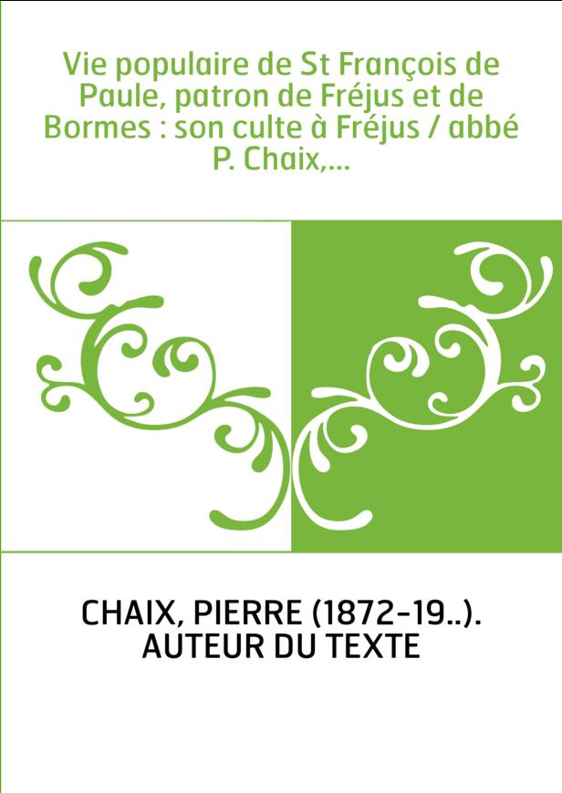 Vie populaire de St François de Paule, patron de Fréjus et de Bormes : son culte à Fréjus / abbé P. Chaix,...