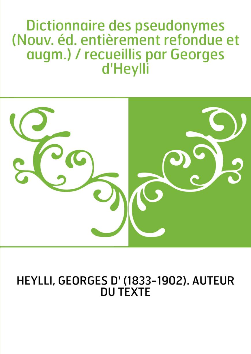 Dictionnaire des pseudonymes (Nouv. éd. entièrement refondue et augm.) / recueillis par Georges d'Heylli