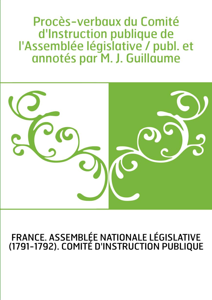 Procès-verbaux du Comité d'Instruction publique de l'Assemblée législative / publ. et annotés par M. J. Guillaume