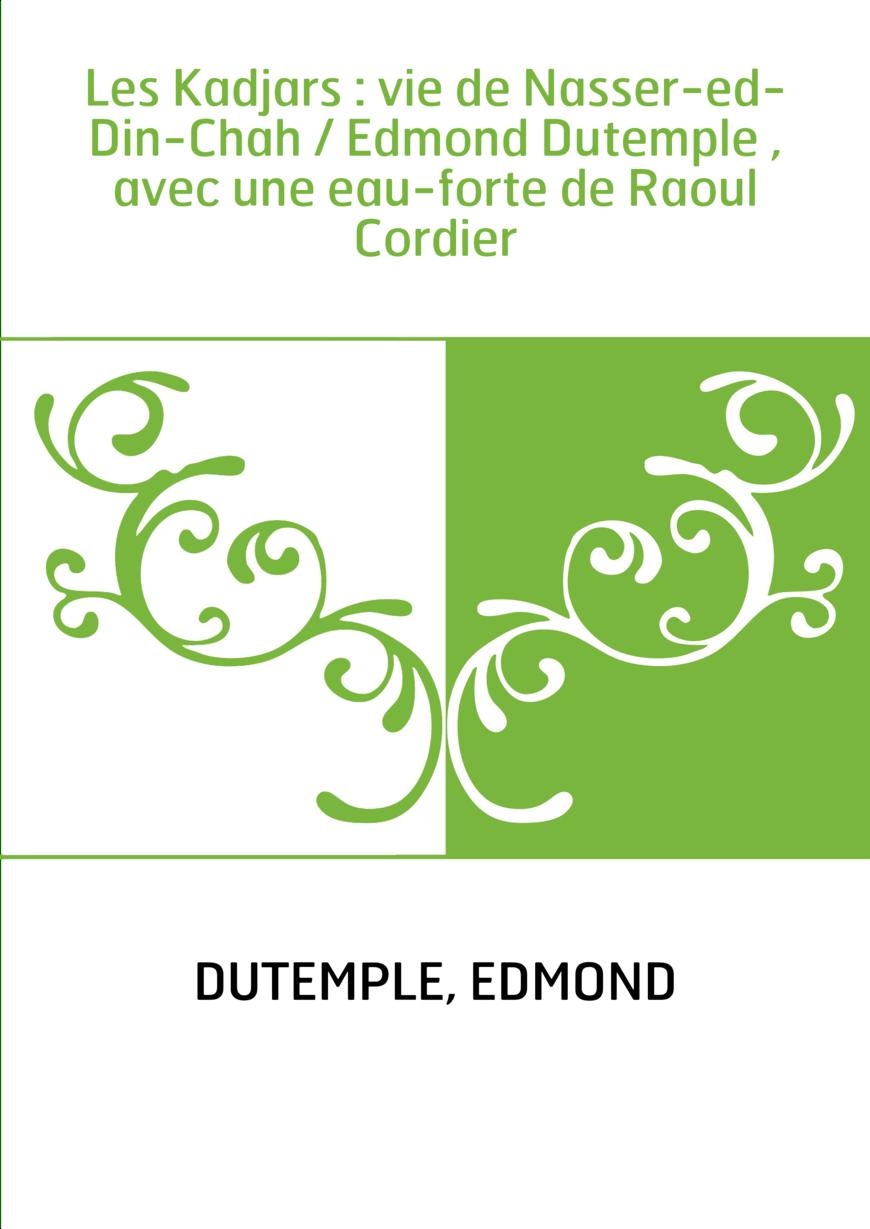 Les Kadjars : vie de Nasser-ed-Din-Chah / Edmond Dutemple , avec une eau-forte de Raoul Cordier