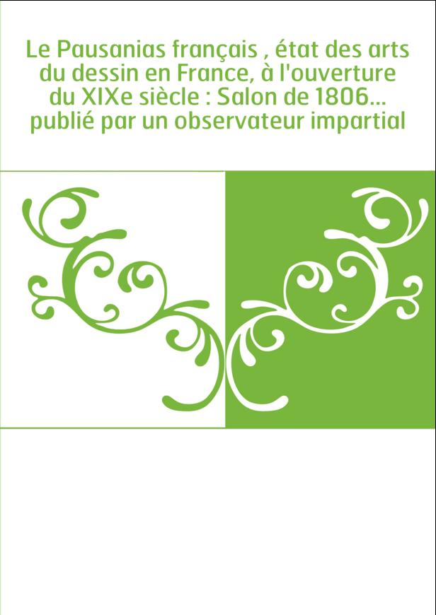 Le Pausanias français , état des arts du dessin en France, à l'ouverture du XIXe siècle : Salon de 1806... publié par un observa