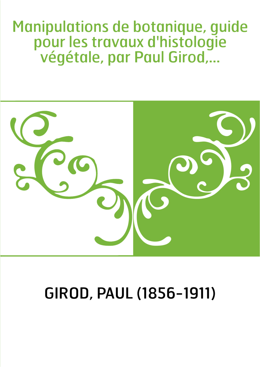 Manipulations de botanique, guide pour les travaux d'histologie végétale, par Paul Girod,...