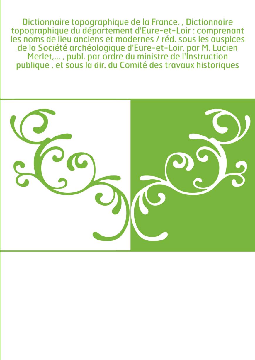 Dictionnaire topographique de la France. , Dictionnaire topographique du département d'Eure-et-Loir : comprenant les noms de lie