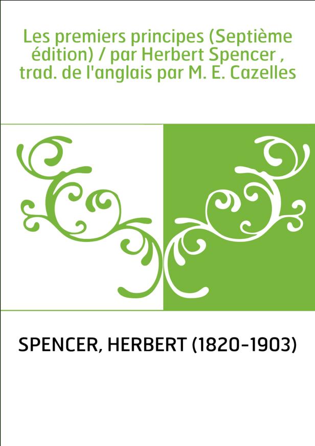 Les premiers principes (Septième édition) / par Herbert Spencer , trad. de l'anglais par M. E. Cazelles