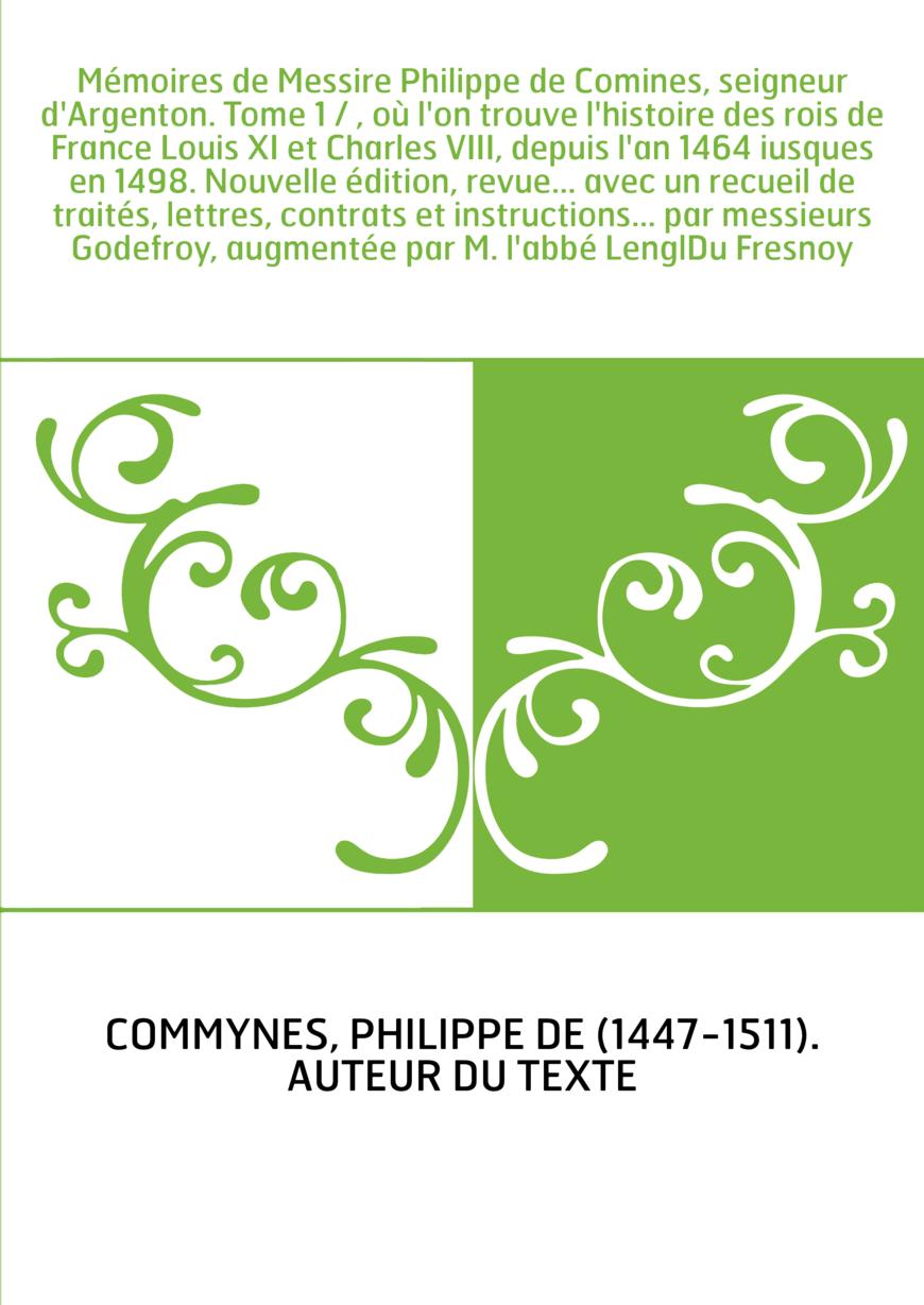 Mémoires de Messire Philippe de Comines, seigneur d'Argenton. Tome 1 / , où l'on trouve l'histoire des rois de France Louis XI e