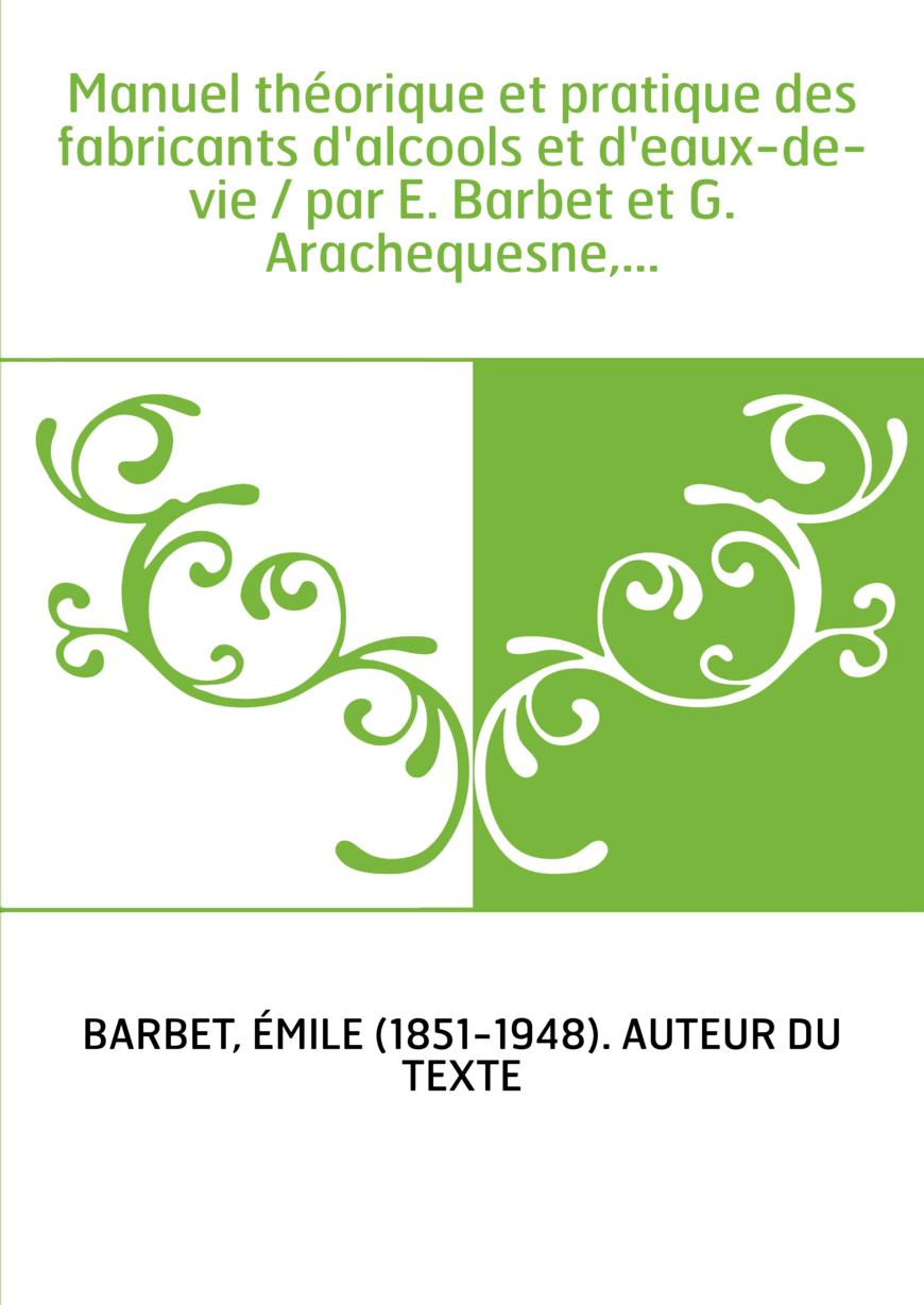 Manuel théorique et pratique des fabricants d'alcools et d'eaux-de-vie / par E. Barbet et G. Arachequesne,...