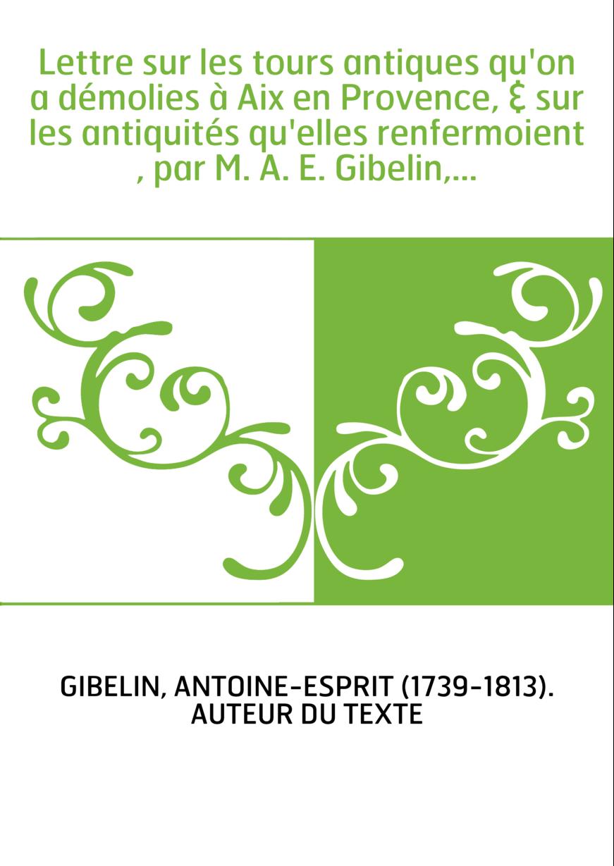 Lettre sur les tours antiques qu'on a démolies à Aix en Provence, & sur les antiquités qu'elles renfermoient , par M. A. E. Gibe