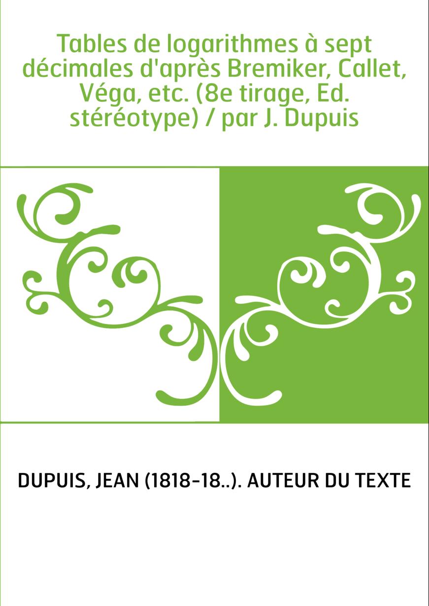 Tables de logarithmes à sept décimales d'après Bremiker, Callet, Véga, etc. (8e tirage, Ed. stéréotype) / par J. Dupuis