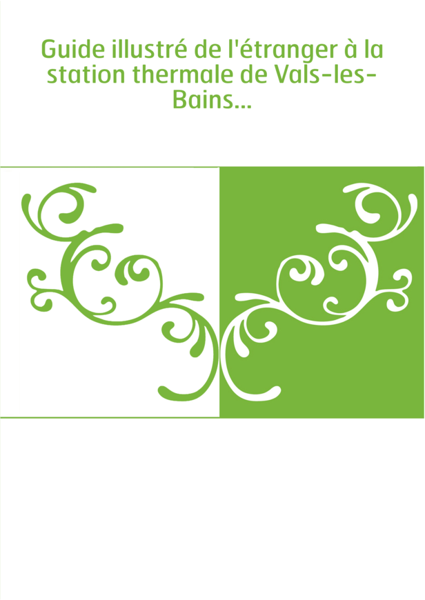 Guide illustré de l'étranger à la station thermale de Vals-les-Bains...