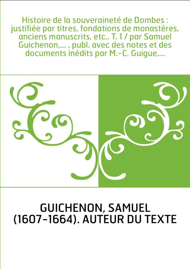 Histoire de la souveraineté de Dombes : justifiée par titres, fondations de monastères, anciens manuscrits, etc.. T. 1 / par Sam
