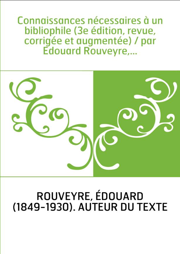 Connaissances nécessaires à un bibliophile (3e édition, revue, corrigée et augmentée) / par Edouard Rouveyre,...