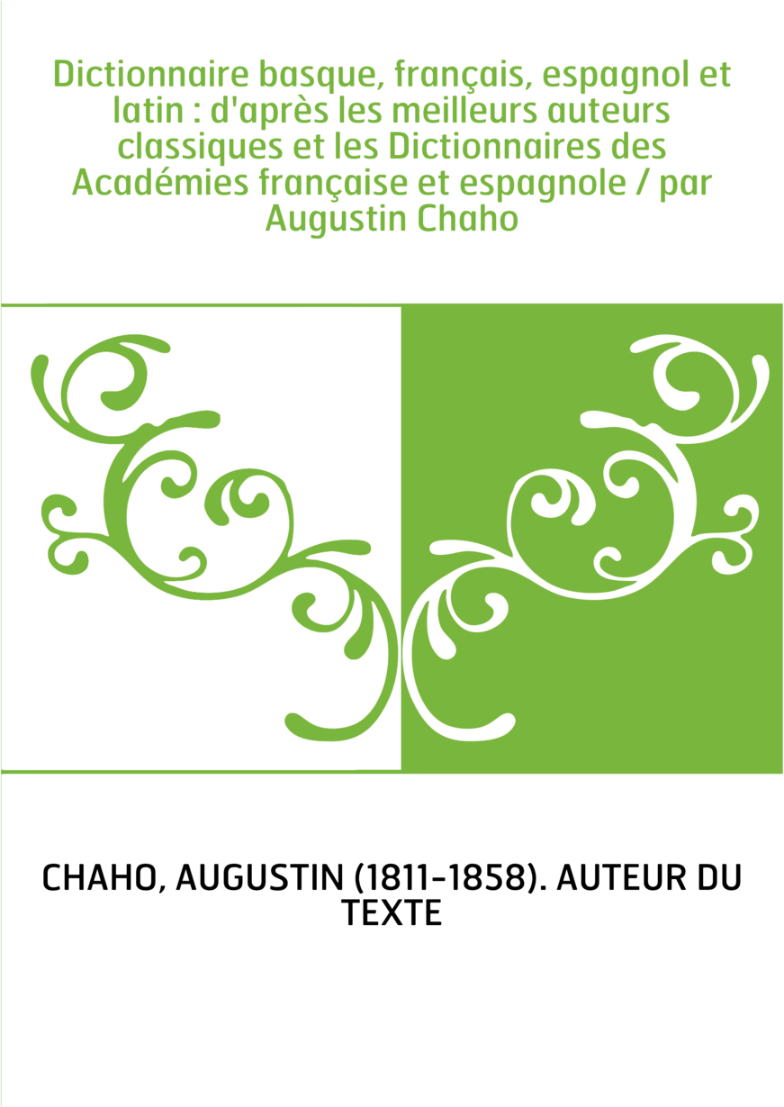 Dictionnaire basque, français, espagnol et latin : d'après les meilleurs auteurs classiques et les Dictionnaires des Académies f