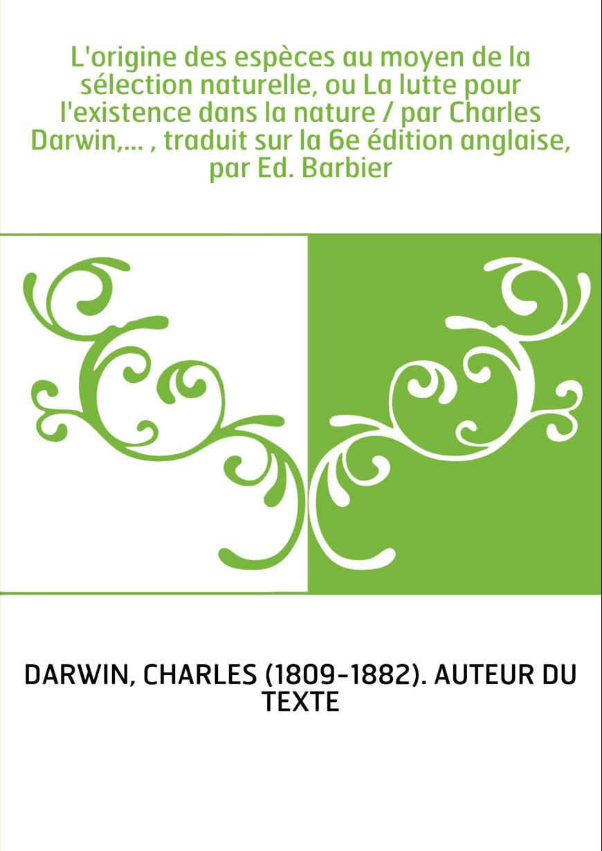L'origine des espèces au moyen de la sélection naturelle, ou La lutte pour l'existence dans la nature / par Charles Darwin,... ,