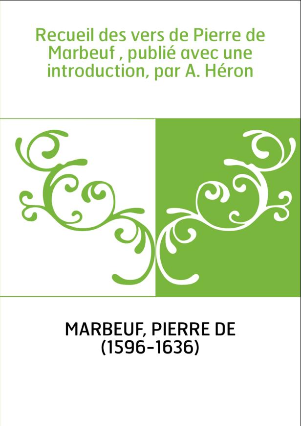 Recueil des vers de Pierre de Marbeuf , publié avec une introduction, par A. Héron