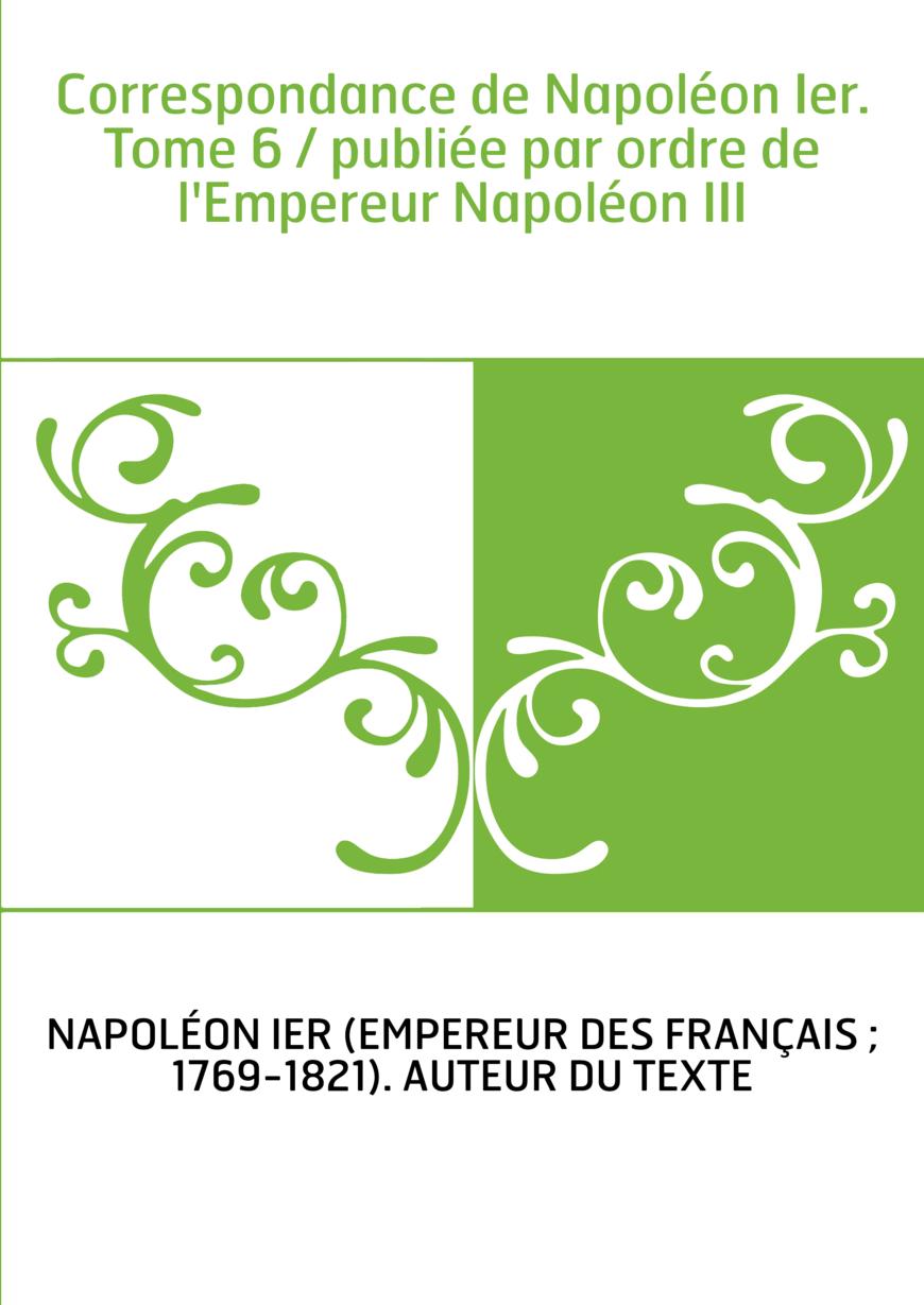 Correspondance de Napoléon Ier. Tome 6 / publiée par ordre de l'Empereur Napoléon III