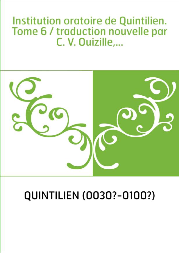 Institution oratoire de Quintilien. Tome 6 / traduction nouvelle par C. V. Ouizille,...