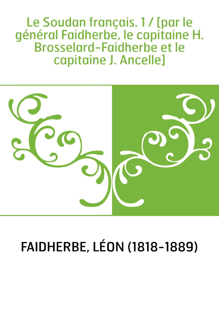 Le Soudan français. 1 / [par le général Faidherbe, le capitaine H. Brosselard-Faidherbe et le capitaine J. Ancelle]