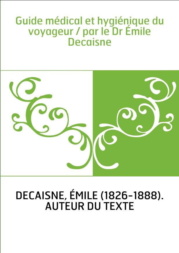 Guide médical et hygiénique du voyageur / par le Dr Émile Decaisne