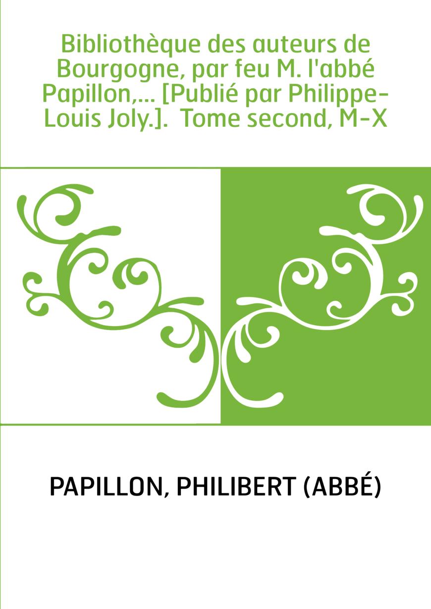 Bibliothèque des auteurs de Bourgogne, par feu M. l'abbé Papillon,... [Publié par Philippe-Louis Joly.]. Tome second, M-X