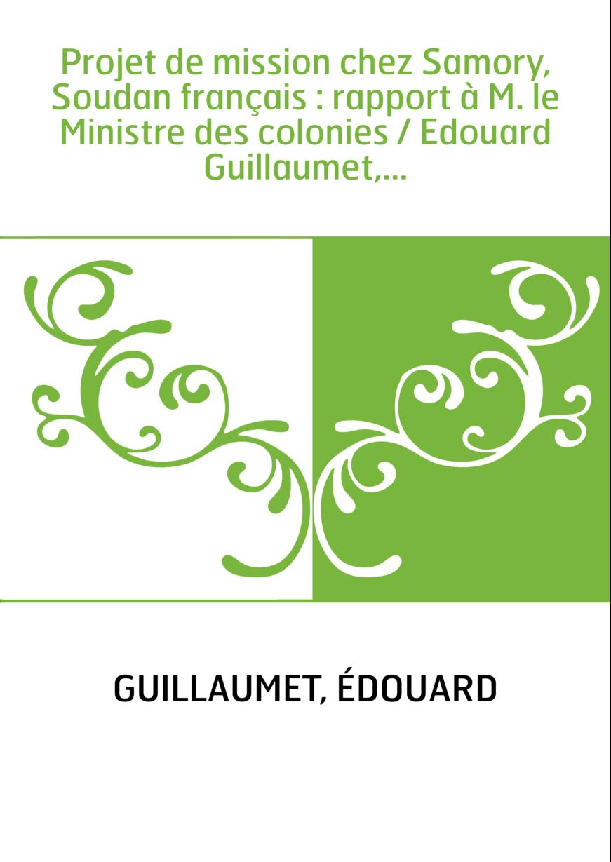 Projet de mission chez Samory, Soudan français : rapport à M. le Ministre des colonies / Edouard Guillaumet,...