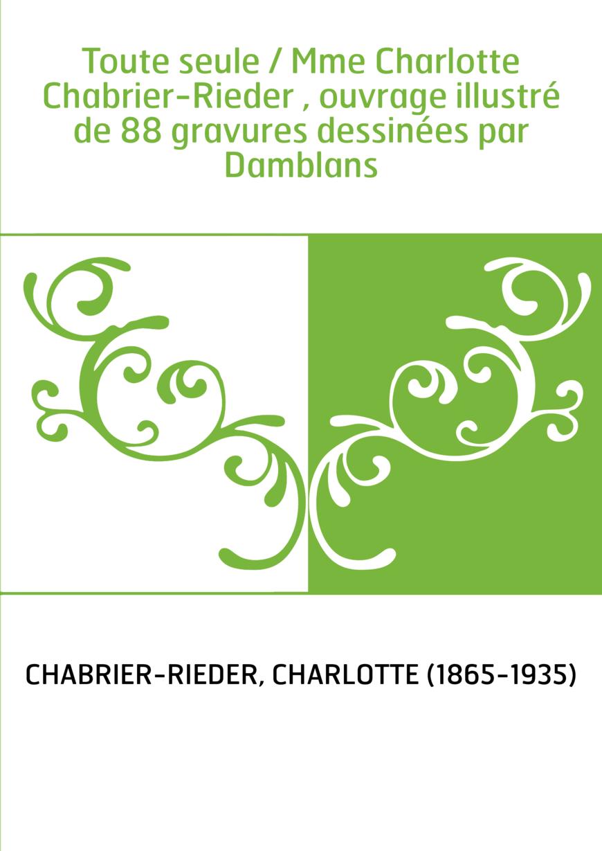Toute seule / Mme Charlotte Chabrier-Rieder , ouvrage illustré de 88 gravures dessinées par Damblans