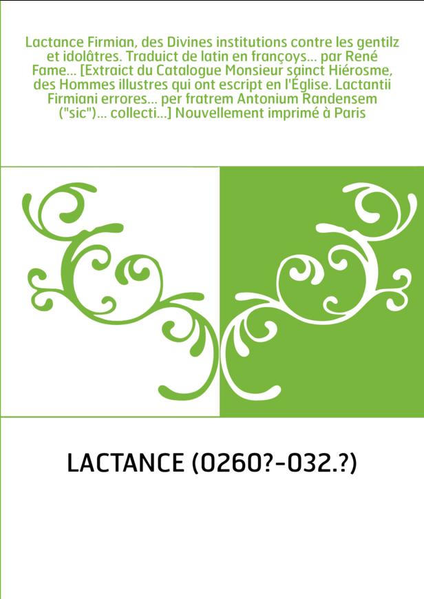 Lactance Firmian, des Divines institutions contre les gentilz et idolâtres. Traduict de latin en françoys... par René Fame... [E
