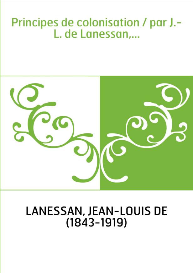 Principes de colonisation / par J.-L. de Lanessan,...