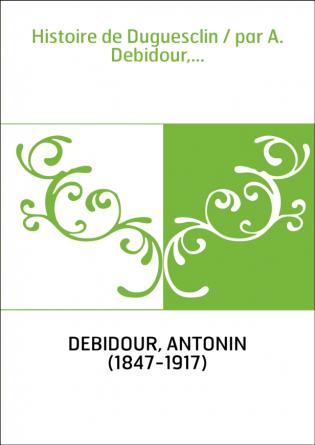 Histoire de Duguesclin / par A....