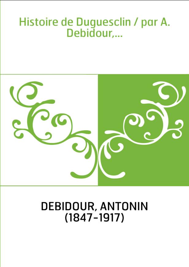 Histoire de Duguesclin / par A. Debidour,...