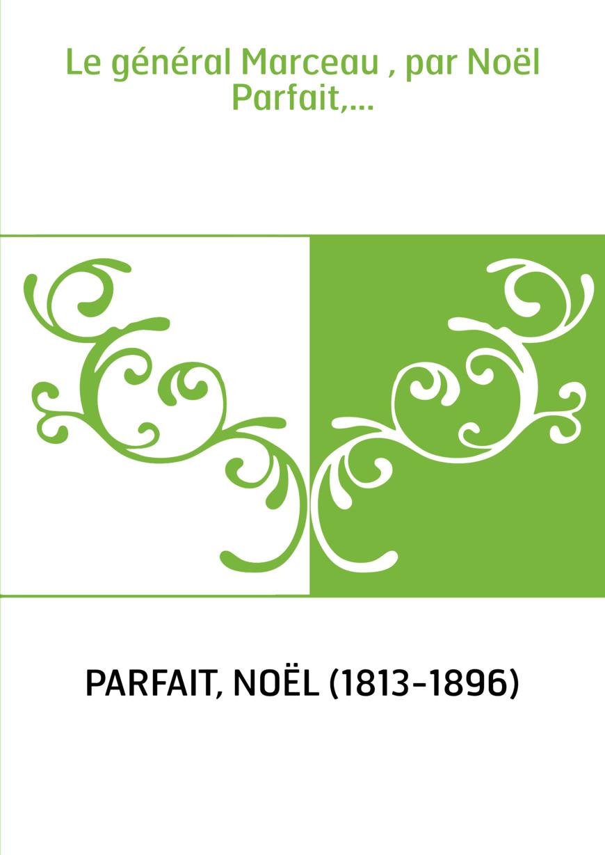 Le général Marceau , par Noël Parfait,...