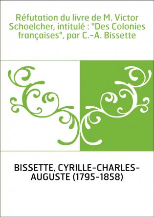 """Réfutation du livre de M. Victor Schoelcher, intitulé : """"Des Colonies françaises"""", par C.-A. Bissette"""