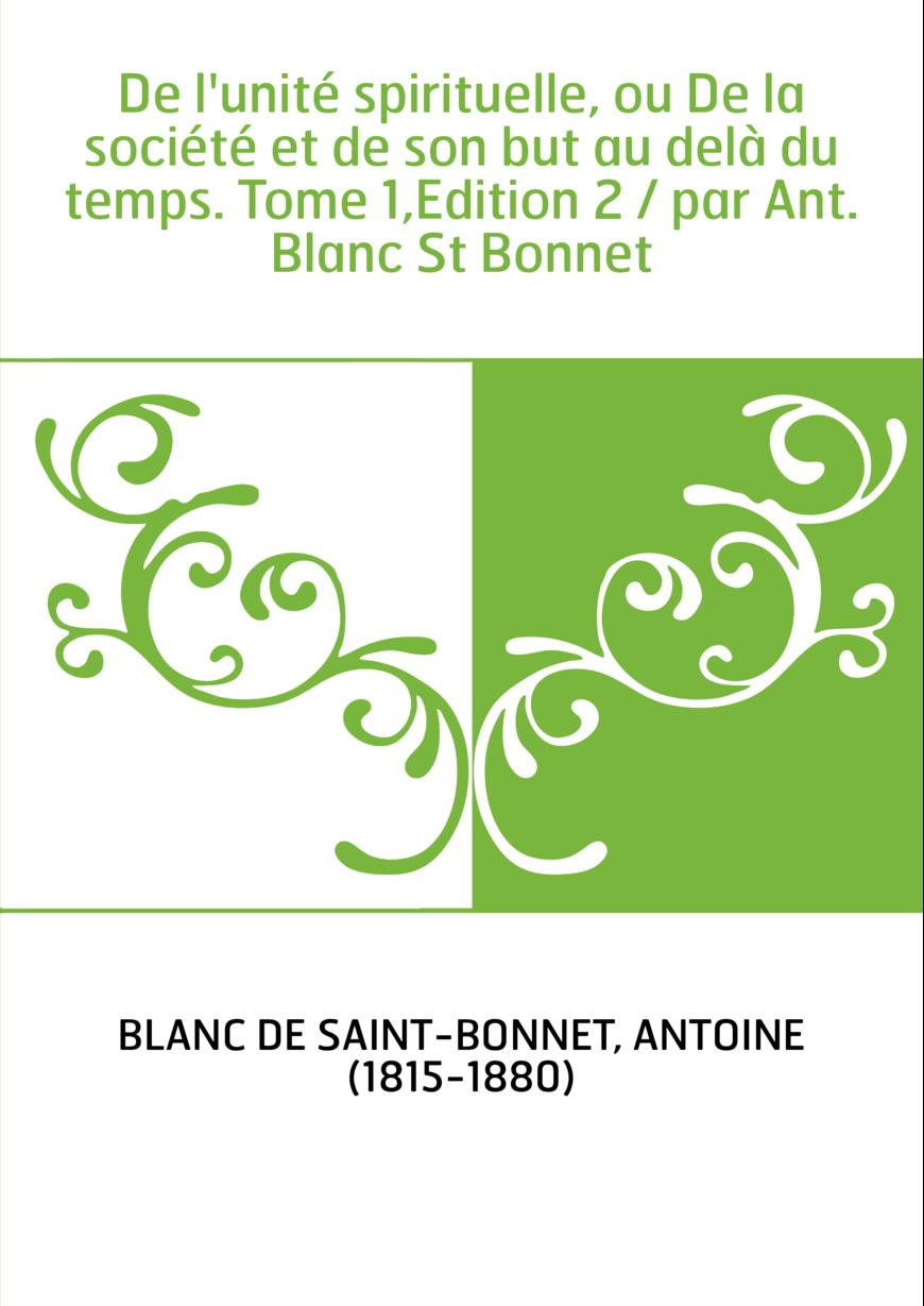 De l'unité spirituelle, ou De la société et de son but au delà du temps. Tome 1,Edition 2 / par Ant. Blanc St Bonnet
