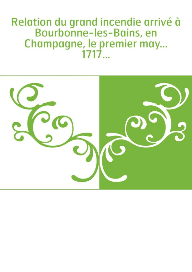 Relation du grand incendie arrivé à Bourbonne-les-Bains, en Champagne, le premier may... 1717...