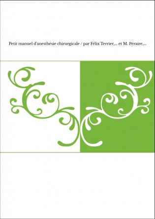 Petit manuel d'anesthésie chirurgicale / par Félix Terrier,... et M. Péraire,...